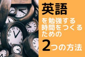 英語を勉強する時間をつくるための2つの方法